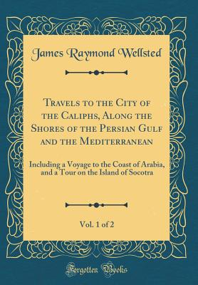 Travels to the City of the Caliphs, Along the Shores of the Persian Gulf and the Mediterranean, Vol. 1 of 2: Including a Voyage to the Coast of Arabia, and a Tour on the Island of Socotra (Classic Reprint) - Wellsted, James Raymond