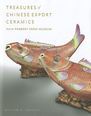 Treasures of Chinese Export Ceramics: From the Peabody Essex Museum - Sargent, William R, and Peabody Essex Museum, and Kerr, Rose (Contributions by)