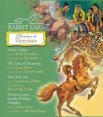 Treasury of Heroines: Annie Oakley, Song of Sacajawea, Finn McCoul, Princess Scargo and the Birthday Pumpkin - Rabbit Ears, and Carradine, Keith (Read by), and Dern, Laura (Read by)