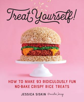 Treat Yourself!: How to Make 93 Ridiculously Fun No-Bake Crispy Rice Treats - Siskin, Jessica