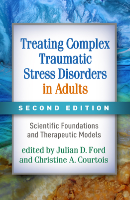 Treating Complex Traumatic Stress Disorders in Adults, Second Edition: Scientific Foundations and Therapeutic Models - Ford, Julian D, PhD, Abpp (Editor), and Courtois, Christine A, PhD, Abpp (Editor), and Herman, Judith Lewis, MD (Foreword by)