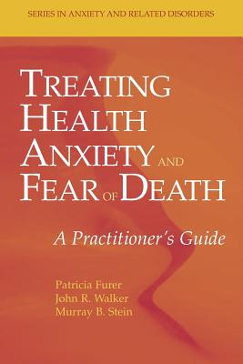 Treating Health Anxiety and Fear of Death: A Practitioner's Guide - Furer, Patricia, and Walker, John R., and Stein, Murray B.