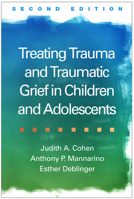 Treating Trauma and Traumatic Grief in Children and Adolescents - Cohen, Judith A, MD, and Mannarino, Anthony P, PhD, and Deblinger, Esther, PhD