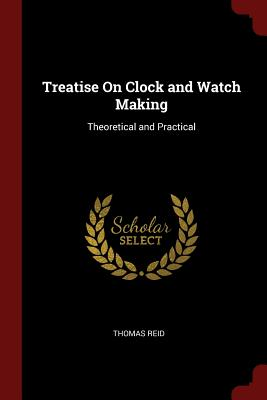 Treatise on Clock and Watch Making: Theoretical and Practical - Reid, Thomas