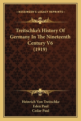Treitschkea Acentsacentsa A-Acentsa Acentss History of Germany in the Nineteenth Century V6 (1919) - Treitschke, Heinrich Von, and Paul, Eden (Translated by), and Paul, Cedar (Translated by)