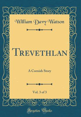 Trevethlan, Vol. 3 of 3: A Cornish Story (Classic Reprint) - Watson, William Davy