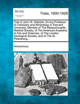 Trial of John W. Webster, Erving Professor of Chemistry and Mineralogy in Harvard University, Member of the Massachusetts Medical Society, of the American Academy of Arts and Sciences, of the London Geological Society, and of the St. Petersburg... - Anonymous