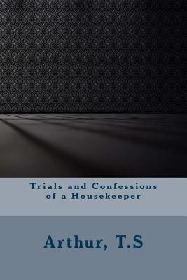 Trials and Confessions of a Housekeeper - Arthur, T S