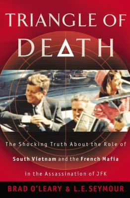 Triangle of Death: The Shocking Truth about the Role of South Vietnam and the French Mafia in the Assassination of JFK - O'Leary, Bradley S, and Seymour, L E
