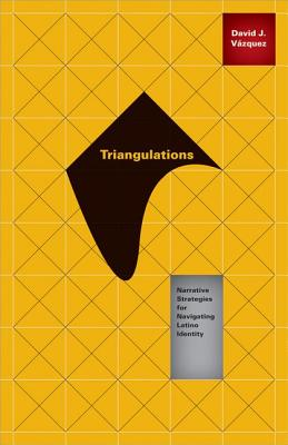 Triangulations: Narrative Strategies for Navigating Latino Identity - Vazquez, David J