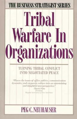 Tribal Warfare in Organizations: Turning Tribal Conflict Into Negotiated Peace - Neuhauser, Peg C