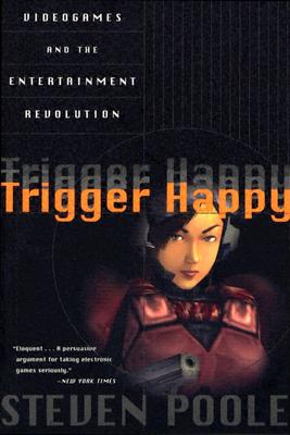 Trigger Happy: Videogames and the Entertainment Revolution - Poole, Steven