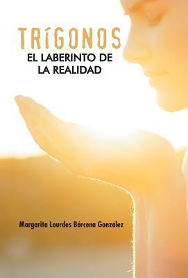 Trigonos: El Laberinto de La Realidad - Barcena Gonzalez, Margarita Lourdes