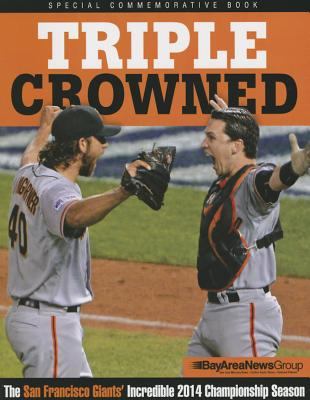 Triple Crowned: The San Francisco Giants' Incredible 2014 Championship Season - Triumph Books, and Bay Area News Group