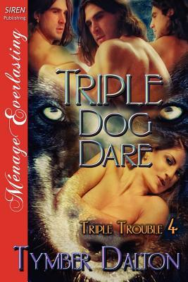 Triple Dog Dare [Triple Trouble 4] (Siren Publishing Menage Everlasting) - Dalton, Tymber
