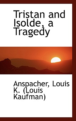 Tristan and Isolde, a Tragedy - Louis K (Louis Kaufman), Anspacher
