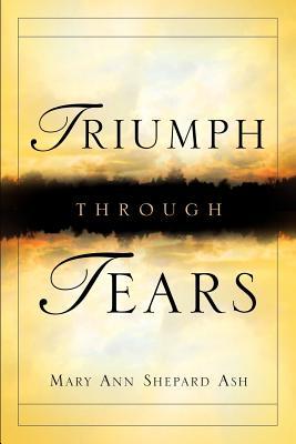 Triumph Through Tears - Ash, Mary Ann Shepard