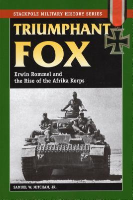 Triumphant Fox: Erwin Rommel and the Rise of the Afrika Korps - Mitcham, Samuel W