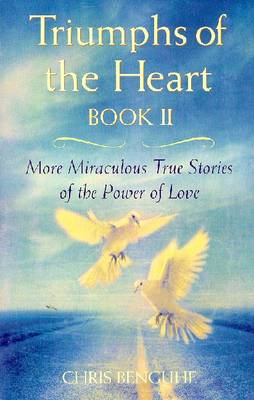 Triumphs of the Heart, Book II: More Miracles True Stories of the Power of Love - Benguhe, Chris