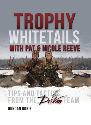 Trophy Whitetails with Pat & Nicole Reeve: Tips and Tactics from the Driven Team - Dobie, Duncan