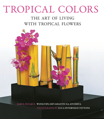 Tropical Colors: The Art of Living with Tropical Flowers - Intakul, Sakul, and na Ayudhya, Wongvipa Devahastin, and Tettoni, Luca Invernizzi (Photographer)