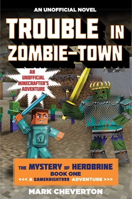 Trouble in Zombie-Town: The Mystery of Herobrine: Book One: A Gameknight999 Adventure: An Unofficial Minecrafter's Adventure - Cheverton, Mark