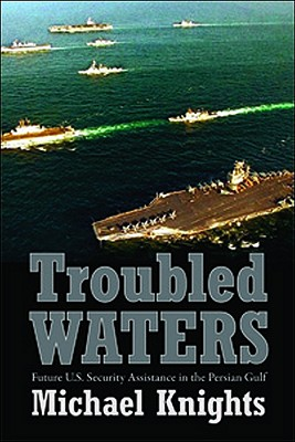 Troubled Waters: Future U.S. Security Assistance in the Persian Gulf - Knights, Michael