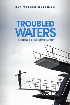 Troubled Waters: Rethinking the Theology of Baptism - Witherington, Ben, III