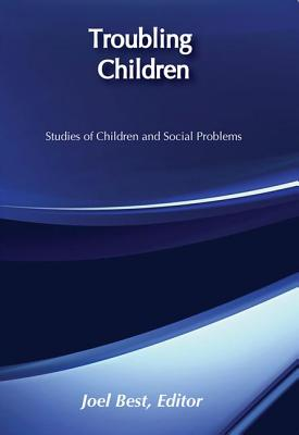Troubling Children: Studies of Children and Social Problems - Best, Joel