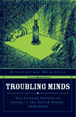 Troubling Minds: The Cultural Politics of Genius in the United States, 1840-1890 - Stadler, Gustavus