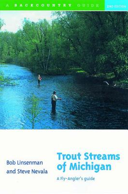 Trout Streams of Michigan: A Fly-Angler's Guide - Linsenman, Bob, and Nevala, Steve, and Schwiebert, Ernest (Foreword by)