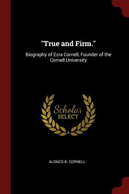 True and Firm.: Biography of Ezra Cornell, Founder of the Cornell University - Cornell, Alonzo B