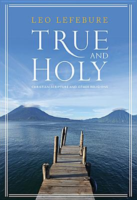 True and Holy: Christian Scripture and Other Religions - Lefebure, Leo D