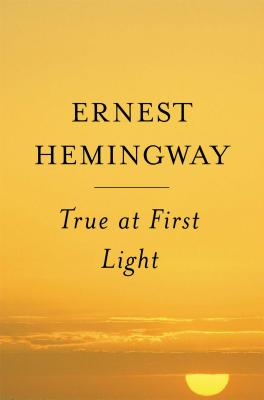True at First Light - Hemingway, Ernest, and Hemingway, Patrick
