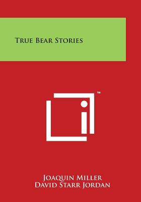 True Bear Stories - Miller, Joaquin, and Jordan, David Starr (Introduction by)