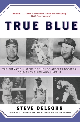 True Blue: The Dramatic History of the Los Angeles Dodgers, Told by the Men Who Lived It - Delsohn, Steve