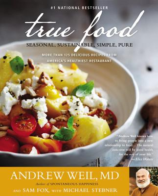 True Food: Seasonal, Sustainable, Simple, Pure - Weil, Andrew, and Stebner, Michael, and Fox, Sam
