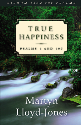 True Happiness: Psalms 1 and 107 (Wisdom From the Psalms) - Lloyd-Jones, Martyn