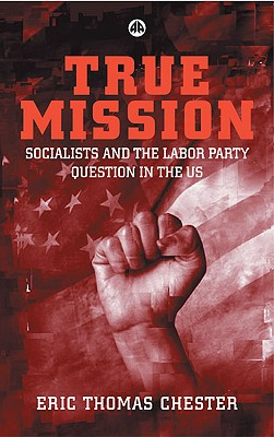 True Mission: Socialists and the Labor Party Question in the U.S. - Chester, Eric Thomas