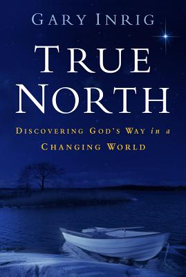 True North: Discovering God's Way in a Changing World - Inrig, Gary, Dr.