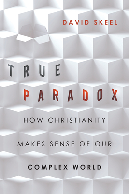 True Paradox: How Christianity Makes Sense of Our Complex World - Skeel, David, Professor