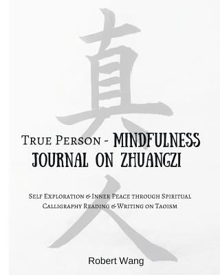 True Person - Mindfulness Journal on Zhuangzi: Self-Exploration and Inner Peace Through Spiritual Calligraphy Reading and Writing on Taoism - Wang, Robert, and Shashinsai (Creator)