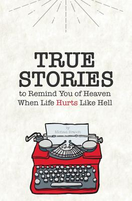 True Stories: To Remind You of Heaven When Life Hurts Like Hell - Branch, Michael