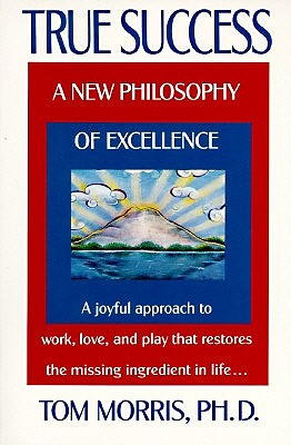 True Success: A New Philosophy of Excellence - Morris, Tom