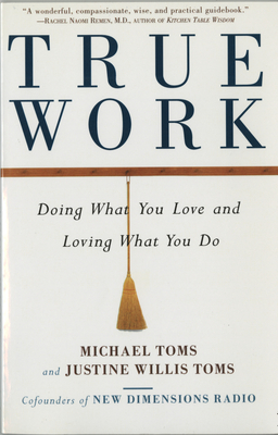 True Work: Doing What You Love and Loving What You Do - Toms, Michael, and Toms, Justine Willis