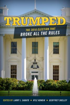 Trumped: The 2016 Election That Broke All the Rules - Sabato, Larry (Editor), and Kondik, Kyle (Editor), and Skelley, Geoffrey (Editor)