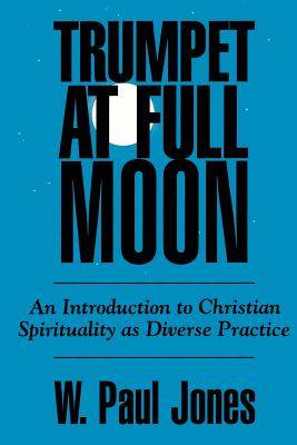 Trumpet at Full Moon: An Introduction to Christian Spirituality as Diverse Practice - Jones, W Paul