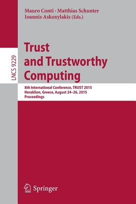 Trust and Trustworthy Computing: 8th International Conference, Trust 2015, Heraklion, Greece, August 24-26, 2015, Proceedings - Conti, Mauro (Editor), and Schunter, Matthias (Editor), and Askoxylakis, Ioannis (Editor)