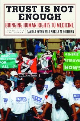 Trust Is Not Enough: Bringing Human Rights to Medicine - Rothman, David J, and Rothman, Sheila M, and Neier, Aryeh (Preface by)
