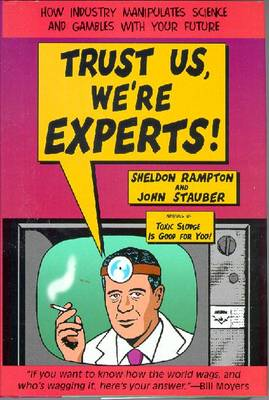 Trust Us, We're Experts! How Industry Manipulates Science and Gambles with Your Future - Rampton, Sheldon, and Stauber, John